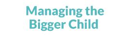 Managing the Bigger Child